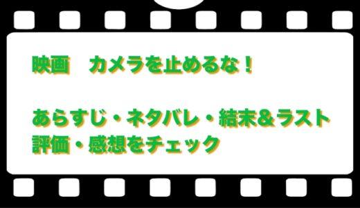 映画  カメラを止めるな!のネタバレとあらすじ!結末&ラストと評価・感想をチェック!