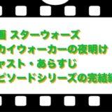 映画 スターウォーズ/スカイウォーカーの夜明け キャスト・あらすじ!エピソードシリーズの完結編?